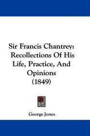 Sir Francis Chantrey: Recollections Of His Life, Practice, And Opinions (1849)