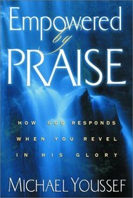 Empowered by Praise : How God Responds When You Revel in His Glory