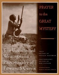 Prayer to the Great Mystery: The Uncollected Writings and Photography of Edward S. Curits
