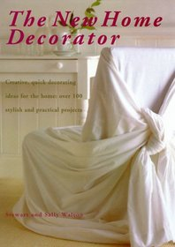 The New Home Decorator: Creative, Quick Decorating Ideas for the Home: Over 100 Stylish and Practical Projects