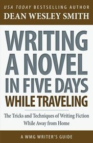 Writing a Novel in Five Days While Traveling: The Tricks and Techniques of Writing Fiction While Away from Home (WMG Writer's Guides) (Volume 15)