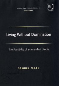 Living Without Domination: The Possibility of an Anarchist Utopia (Ashgate New Critical Thinking in Philosophy)