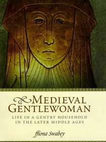 The Medieval Gentlewoman: Life in a Gentry Household in the Later Middle Ages