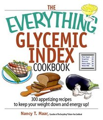 The Everything Glycemic Index Cookbook: 300 Appetizing Recipes to Keep Your Weight Down And Your Energy Up! (Everything: Cooking)