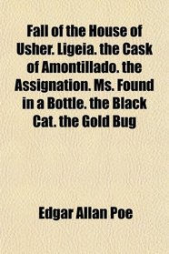 Fall of the House of Usher. Ligeia. the Cask of Amontillado. the Assignation. Ms. Found in a Bottle. the Black Cat. the Gold Bug
