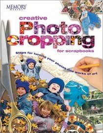 Memory Makers Creative Photo Cropping for Scrapbooks: Steps for Turning Your Photos into Works of Art (Memory Makers)