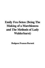 Emily Fox-seton Being the Making of a Marchioness And the Methods of Lady Walderhurst: Being the Making of a Marchioness And the Methods of Lady Walderhurst