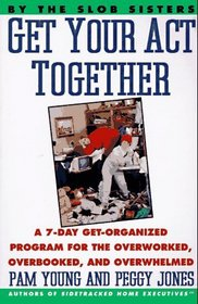 Get Your Act Together!: A 7-Day Get-Organized Program for the Overworked, Overbooked, and Overwhelmed
