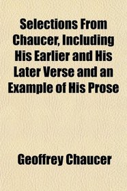 Selections From Chaucer, Including His Earlier and His Later Verse and an Example of His Prose