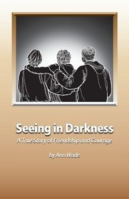 Seeing in Darkness: A True Story of Friendship and Courage