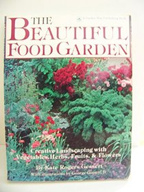 The Beautiful Food Garden: Creative Landscaping With Vegetables, Herbs, Fruits & Flowers