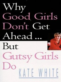 WHY GOOD GIRLS DON'T GET AHEAD: BUT GUTSY GIRLS DO....