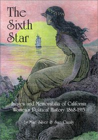 The Sixth Star: Images and Memorabilia of California Women's Political History 1868-1915