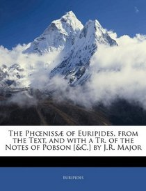 The Pheniss� of Euripides, from the Text, and with a Tr. of the Notes of Pobson [&C.] by J.R. Major