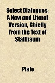 Select Dialogues; A New and Literal Version, Chiefly From the Text of Stallbaum