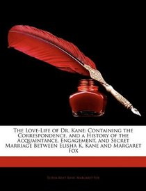 The Love-Life of Dr. Kane: Containing the Correspondence, and a History of the Acquaintance, Engagement, and Secret Marriage Between Elisha K. Kane and Margaret Fox