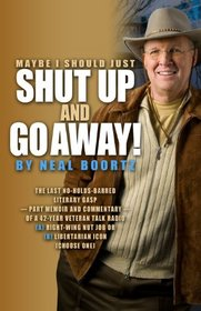 Maybe I Should Just Shut Up and Go Away!: The last no-holds-barred literary gasp part memoir and part commentary of a 42-year veteran talk radio ARight-Wing Nut Job or BLibertarian Icon Select one