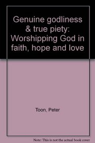 Genuine godliness & true piety: Worshipping God in faith, hope and love