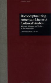Reconceptualizing American Literary/Cultural Studies: Rhetoric, History, and Politics in the Humanities (Wellesley Studies in Critical Theory, Literary History and Culture)