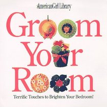 Groom Your Room: Terrific Touches to Brighten Your Bedroom (American Girl Library)