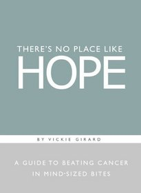 There's No Place Like Hope: A Guide to Beating Cancer in Mind-Sized Bites : A Book of Hope, Help, and Inspiration for Cancer Patients and Their Families