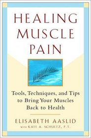 Healing Muscle Pain : Tools, Techniques, and Tips to Bring Your Muscles Back to Health