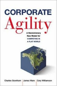 Corporate Agility: A Revolutionary New Model for Competing in a Flat World