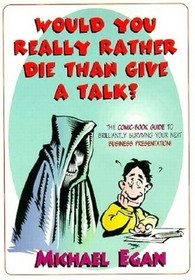 Would You Really Rather Die Than Give a Talk?: The Comic Book Guide to Brilliantly Surviving Your Next Business Presentation