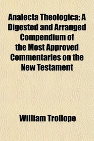 Analecta Theologica; A Digested and Arranged Compendium of the Most Approved Commentaries on the New Testament