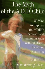 The Myth of the A.D.D. Child : 50 Ways to Improve Your Child's Behavior and Attention Span...Coercion