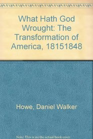What Hath God Wrought: The Transformation of America, 1815 -1848