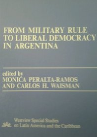 From Military Rule To Liberal Democracy In Argentina (Westview Special Studies on Latin America and the Caribbean)