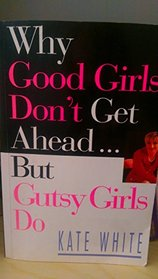 Why good girls don't get ahead-but gutsy girls do: Nine secrets every career woman must know