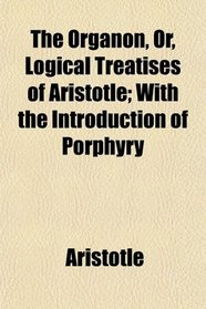 The Organon, Or, Logical Treatises of Aristotle; With the Introduction of Porphyry