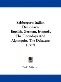 Zeisberger's Indian Dictionary: English, German, Iroquois, The Onondaga And Algonquin, The Delaware (1887)