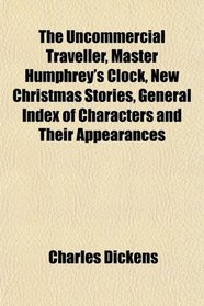 The Uncommercial Traveller, Master Humphrey's Clock, New Christmas Stories, General Index of Characters and Their Appearances