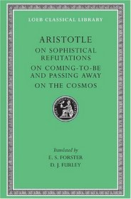 Aristotle: On Sophistical Refutations. On Coming-to-be and Passing Away. On the Cosmos. (Loeb Classical Library No. 400)