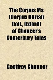 The Corpus Ms (Corpus Christi Coll., Oxford) of Chaucer's Canterbury Tales