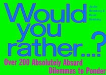 Would You Rather : Over 200 Absolutely Absurd Dilemmas to Ponder
