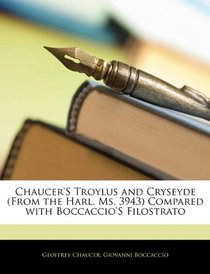 Chaucer'S Troylus and Cryseyde (From the Harl. Ms. 3943) Compared with Boccaccio'S Filostrato