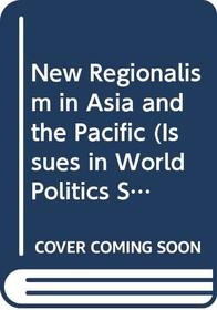 New Regionalism in Asia and the Pacific (Issues in World Politics Series)