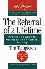 The Referral of a Lifetime : The Networking System that Produces Bottom-Line Results . . . Every Day! (The Ken Blanchard Series; Simple Truths Uplifting the Value of People in Organizations)