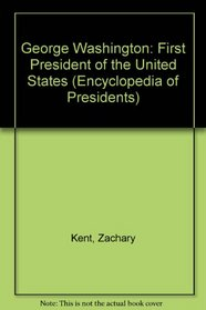 George Washington: First President of the United States (Encyclopedia of Presidents)