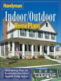 Family Handyman Indoor/Outdoor Home Plans: Best-selling Plans for Homes with Functional Outdoor Living Spaces