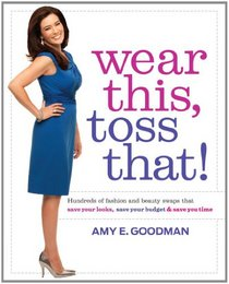 Wear This, Toss That!: Hundreds of Fashion and Beauty Swaps That Save Your Looks, Save Your Budget, and Save You Time