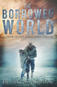 The Borrowed World: A Novel of Post-Apocalyptic Collapse (Volume 1)
