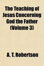 The Teaching of Jesus Concerning God the Father (Volume 3)