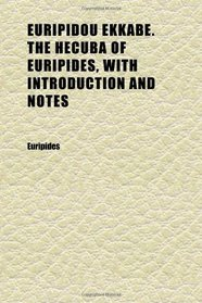 Euripidou Ekkabe. the Hecuba of Euripides, With Introduction and Notes