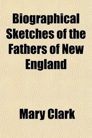 Biographical Sketches of the Fathers of New England