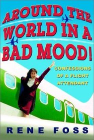 Around the World in a Bad Mood! : Confessions of a Flight Attendant